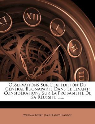 Observations Sur L'Exp Dition Du G N Ral Buonaparte Dans Le Levant: Consid Rations Sur La Probabilit de Sa R Ussite ...... - Tooke, William, and Andr, Jean-Fran Ois