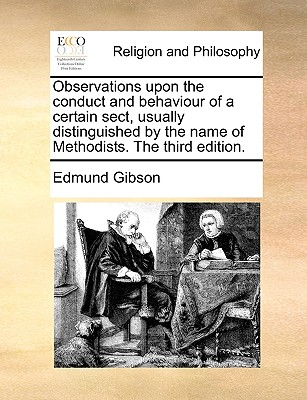 Observations Upon the Conduct and Behaviour of a Certain Sect, Usually Distinguished by the Name of Methodists. the Third Edition. - Gibson, Edmund