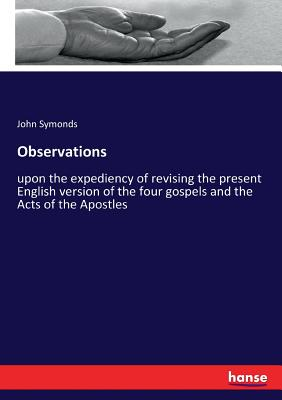 Observations: upon the expediency of revising the present English version of the four gospels and the Acts of the Apostles - Symonds, John