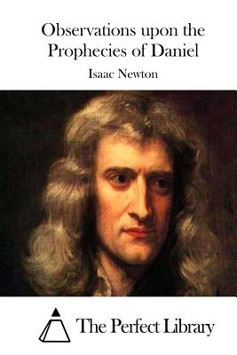 Observations Upon the Prophecies of Daniel - Newton, Isaac, Sir, and The Perfect Library (Editor)