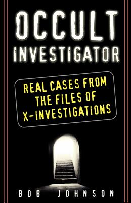 Occult Investigator: Real Cases from the Files of X-Investigations - Johnson, Bob
