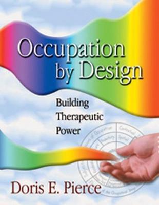 Occupation by Design Occupation by Design Occupation by Design: Building Therapeutic Power Building Therapeutic Power Building Therapeutic Power - Pierce, Doris E, PhD, Otr/L, Faota