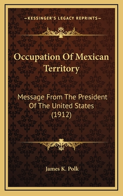 Occupation of Mexican Territory: Message from the President of the United States (1912) - Polk, James K