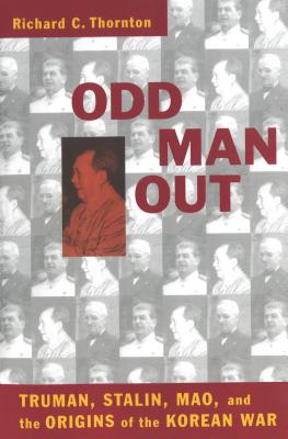 Odd Man Out: Truman, Stalin, Mao, and the Origins of the Korean War - Thornton, Richard C