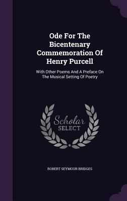 Ode for the Bicentenary Commemoration of Henry Purcell: With Other Poems and a Preface on the Musical Setting of Poetry - Bridges, Robert Seymour