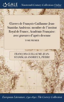 Oeuvres de Francois-Guillaume-Jean-Stanislas Andrieux: Membre de L'Institut Royal de France, Academie Francaise - Andrieux, Francois-Guillaume-Jean-Stani