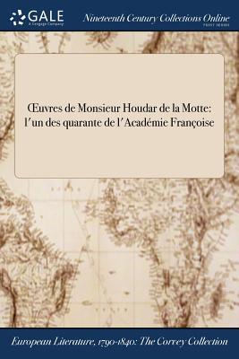 Oeuvres de Monsieur Houdar de la Motte: L'Un Des Quarante de L'Academie Francoise - La Motte (Creator)