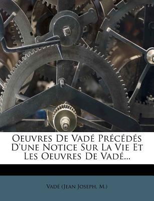 Oeuvres de Vade Precedes D'Une Notice Sur La Vie Et Les Oeuvres de Vade... - Vad (Jean Joseph, M ) (Creator), and Vade (Jean Joseph, M ) (Creator)