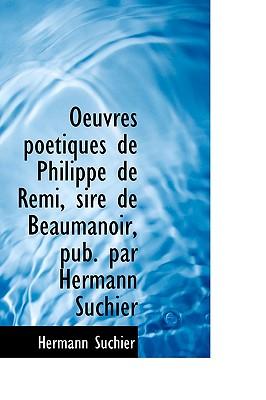 Oeuvres Po Tiques de Philippe de Remi, Sire de Beaumanoir, Pub. Par Hermann Suchier - Suchier, Hermann