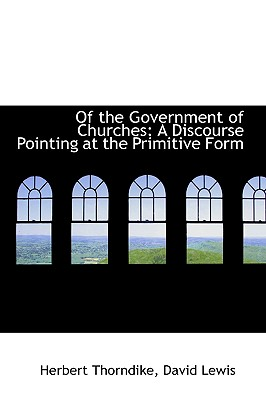 Of the Government of Churches: A Discourse Pointing at the Primitive Form - Thorndike, Herbert