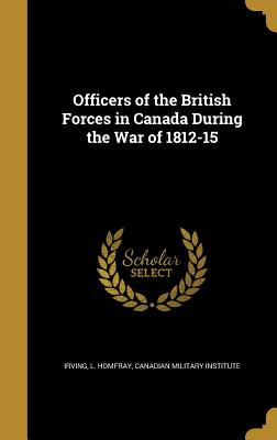 Officers of the British Forces in Canada During the War of 1812-15 - Irving, L Homfray (Creator)