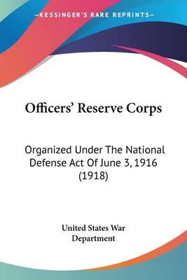 Officers' Reserve Corps: Organized Under the National Defense Act of June 3, 1916 (1918) - United States War Department, States War Department