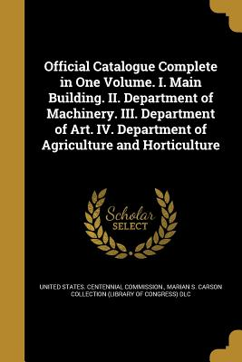 Official Catalogue Complete in One Volume. I. Main Building. II. Department of Machinery. III. Department of Art. IV. Department of Agriculture and Horticulture - United States Centennial Commission (Creator), and Marian S Carson Collection (Library of (Creator)