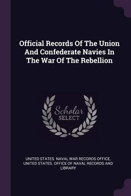 Official Records of the Union and Confederate Navies in the War of the Rebellion - United States Naval War Records Office (Creator), and United States Office of Naval Records (Creator)
