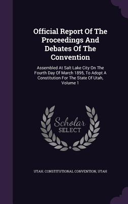 Official Report of the Proceedings and Debates of the Convention: Assembled at Salt Lake City on the Fourth Day of March 1895, to Adopt a Constitution for the State of Utah, Volume 1 - Convention, Utah Constitutional