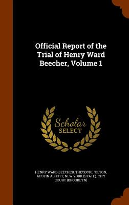 Official Report of the Trial of Henry Ward Beecher, Volume 1 - Beecher, Henry Ward, and Tilton, Theodore, and Abbott, Austin