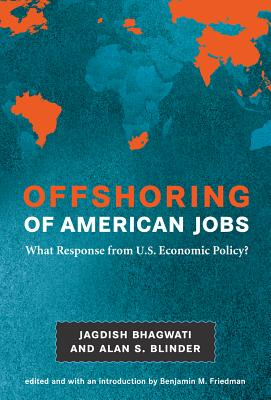 Offshoring of American Jobs: What Response from U.S. Economic Policy? - Bhagwati, Jagdish N, and Blinder, Alan S, and Friedman, Benjamin M, Professor, PhD (Editor)