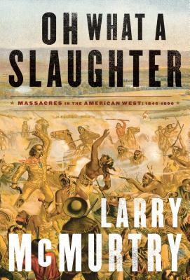 Oh What a Slaughter: Massacres in the American West: 1846--1890 - McMurtry, Larry