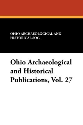 Ohio Archaeological and Historical Publications, Vol. 27 - Ohio Archaeological and Historical Soc (Editor)