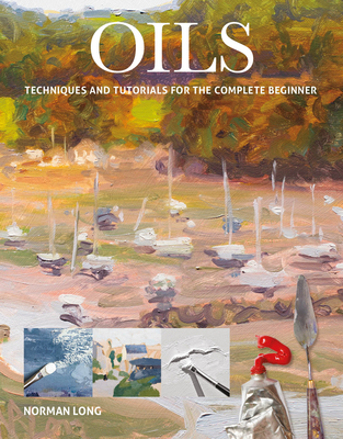 Oils: Techniques and Tutorials for the Complete Beginner - Long, Norman