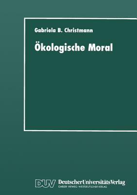 Okologische Moral: Zur Kommunikativen Konstruktion Und Rekonstruktion Umweltschutzerischer Moralvorstellungen - Christmann, Gabriela B