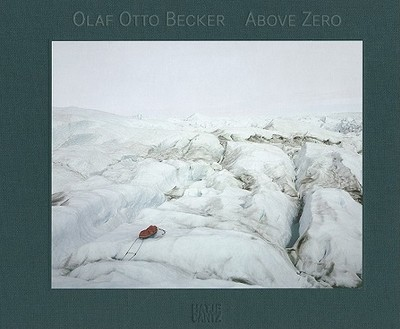 Olaf Otto Becker: Above Zero - Becker, Olaf Otto (Photographer), and Steffen, Konrad, Dr. (Text by), and Langer, Freddy (Contributions by)
