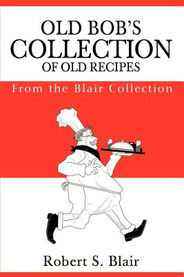 Old Bob's Collection of Old Recipes: From the Blair Collection - Blair, Robert S