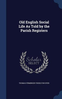 Old English Social Life as Told by the Parish Registers - Dyer, Thomas Firminger Thiselton