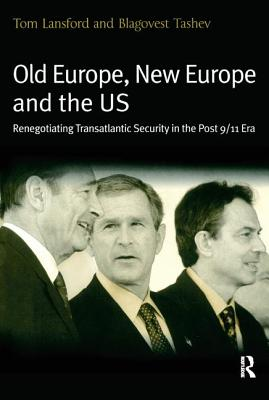 Old Europe, New Europe, and the Us: Renegotiating Transatlantic Security in the Post 9/11 Era - Lansford, Tom, Professor, and Tashev, Blagovest (Editor)