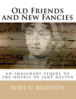 Old Friends and New Fancies: An Imaginary Sequel to the Novels of Jane Austen - Brinton, Sybil G