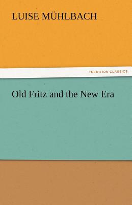 Old Fritz and the New Era - M Hlbach, L (Luise), and Muhlbach, L (Luise)