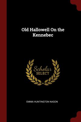 Old Hallowell on the Kennebec - Nason, Emma Huntington