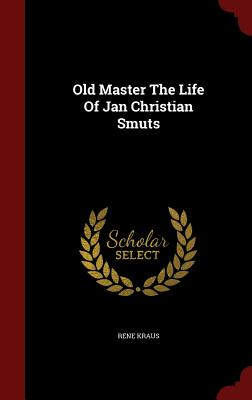 Old Master the Life of Jan Christian Smuts - Kraus, Rene