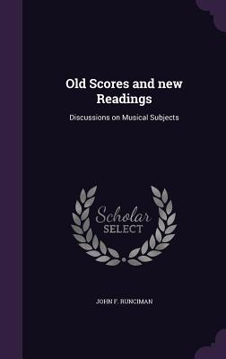 Old Scores and New Readings: Discussions on Musical Subjects - Runciman, John F