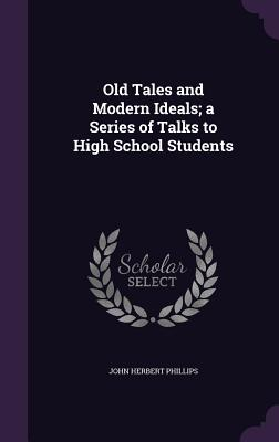 Old Tales and Modern Ideals; A Series of Talks to High School Students - Phillips, John Herbert