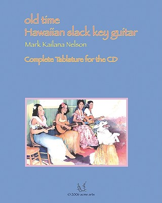 Old Time Hawaiian Slack Key Guitar: Complete Tablature for the CD - Nelson, Mark Kailana