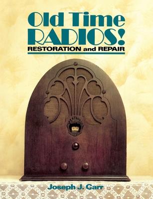 Old Time Radios! Restoration and Repair - Carr, Joseph J