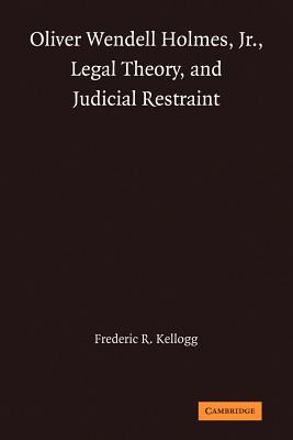 Oliver Wendell Holmes, Jr., Legal Theory, and Judicial Restraint - Kellogg, Frederic R.