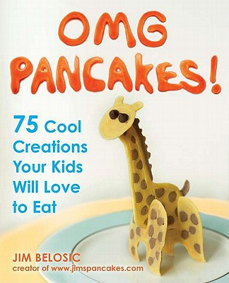 OMG Pancakes!: 75 Cool Creations Your Kids Will Love to Eat - Belosic, Jim
