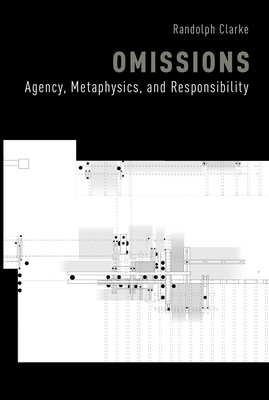 Omissions: Agency, Metaphysics, and Responsibility - Clarke, Randolph