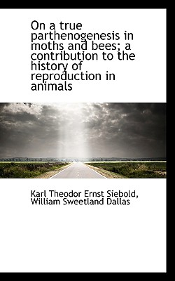 On a True Parthenogenesis in Moths and Bees; A Contribution to the History of Reproduction in Animal - Siebold, Karl Theodor Ernst, and Dallas, William Sweetland