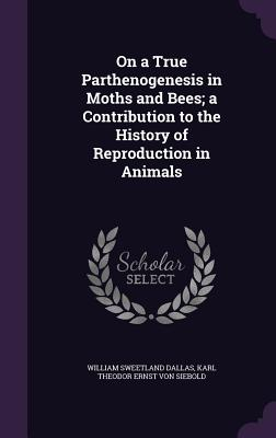 On a True Parthenogenesis in Moths and Bees; A Contribution to the History of Reproduction in Animals - Dallas, William Sweetland, and Siebold, Karl Theodor Ernst Von