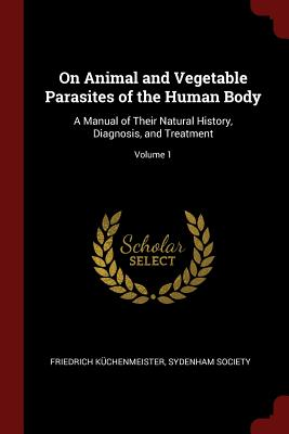 On Animal and Vegetable Parasites of the Human Body: A Manual of Their Natural History, Diagnosis, and Treatment; Volume 1 - Kuchenmeister, Friedrich