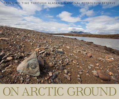 On Arctic Ground: Tracking Time Through Alaska's National Petroleum Reserve - Miller, Debbie (Contributions by)