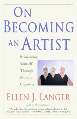 On Becoming an Artist: Reinventing Yourself Through Mindful Creativity - Langer, Ellen J, Ph.D.