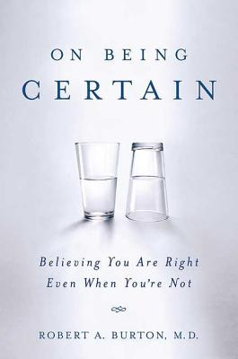 On Being Certain: Believing You Are Right Even When You're Not - Burton, Robert A