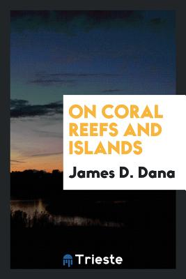 On Coral Reefs and Islands - Dana, James D