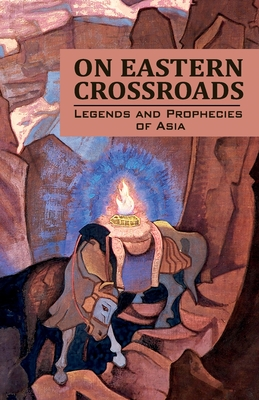 On Eastern Crossroads: Legends and Prophecies of Asia - Society, Agni Yoga