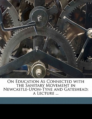 On Education as Connected with the Sanitary Movement in Newcastle-Upon-Tyne and Gateshead; A Lecture ... - Robinson, George, and Pusey, Edward Bouverie, and Badeley, Edward Lowth