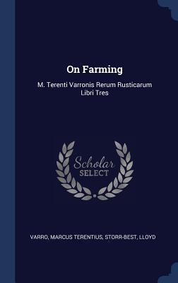 On Farming: M. Terenti Varronis Rerum Rusticarum Libri Tres - Varro, Marcus Terentius, and Storr-Best, Lloyd